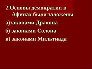 2.Основы демократии в Афинах были заложены а)законами Дракона  б) законами С