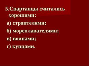 5.Спартанцы считались хорошими: а) строителями; б) мореплавателями; в) воинам
