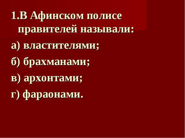 1.В Афинском полисе правителей называли: а) властителями; б) брахманами; в) а...