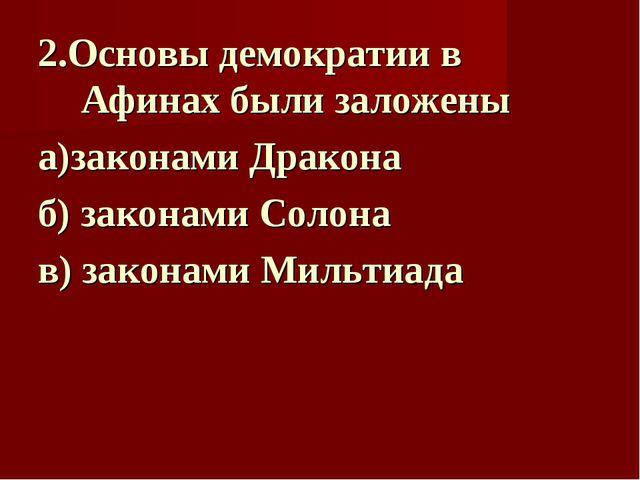 2.Основы демократии в Афинах были заложены а)законами Дракона  б) законами С...