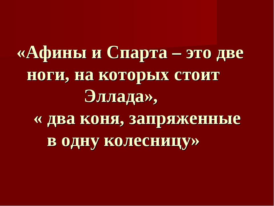 «Афины и Спарта – это две ноги, на которых стоит Эллада», « два коня, запряж...