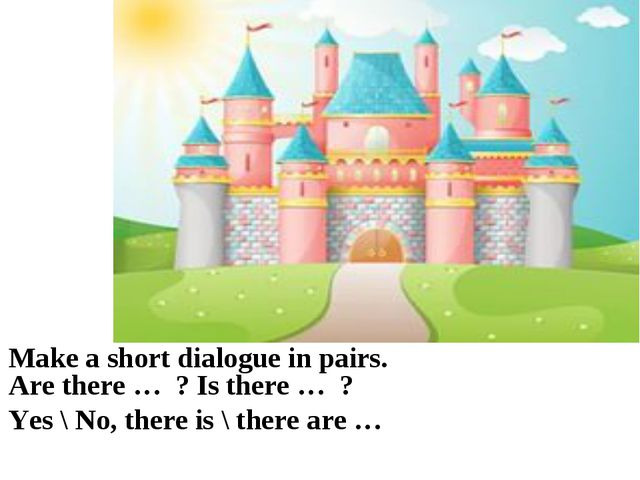 Make a short dialogue in pairs. Are there … ? Is there … ? Yes \ No, there is...