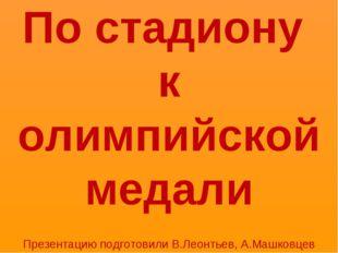По стадиону к олимпийской медали Презентацию подготовили В.Леонтьев, А.Машков