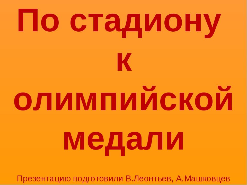По стадиону к олимпийской медали Презентацию подготовили В.Леонтьев, А.Машков...