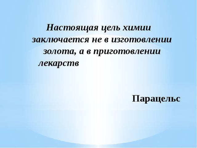 Настоящая цель химии заключается не в изготовлении золота, а в приготовлении...