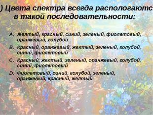 11) Цвета спектра всегда распологаются в такой последовательности: Желтый, кр