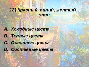 12) Красный, синий, желтый – это: Холодные цвета Теплые цвета Основные цвета