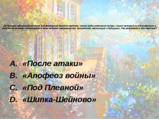 16) Русский художник-баталист В.В.Верещагин написал картину, своего рода алле