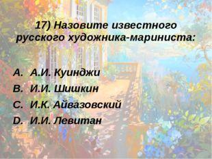 17) Назовите известного русского художника-мариниста: А.И. Куинджи И.И. Шишки