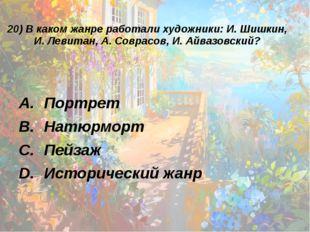 20) В каком жанре работали художники: И. Шишкин, И. Левитан, А. Соврасов, И.