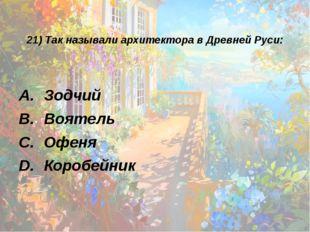 21) Так называли архитектора в Древней Руси: Зодчий Воятель Офеня Коробейник