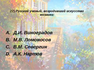 22) Русский ученый, возродивший искусство мозаики: Д.И. Виноградов М.В. Ломон