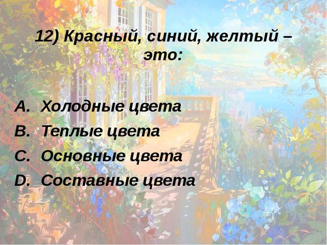 12) Красный, синий, желтый – это: Холодные цвета Теплые цвета Основные цвета...