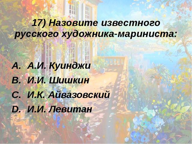 17) Назовите известного русского художника-мариниста: А.И. Куинджи И.И. Шишки...