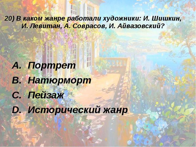 20) В каком жанре работали художники: И. Шишкин, И. Левитан, А. Соврасов, И....