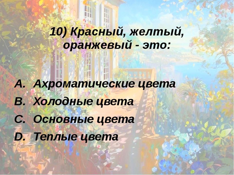 10) Красный, желтый, оранжевый - это: Ахроматические цвета Холодные цвета Осн...