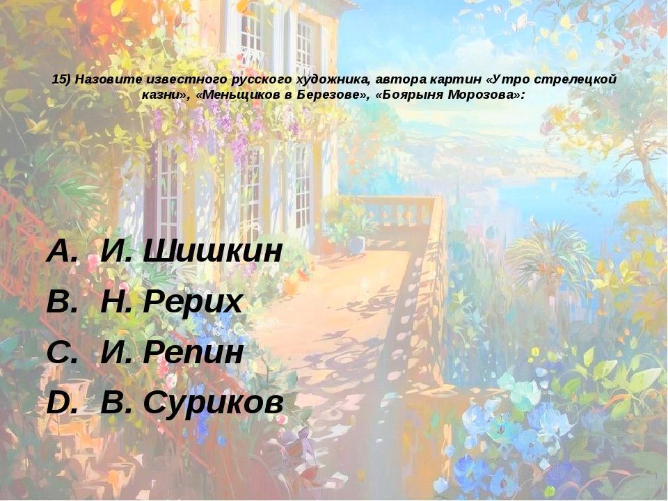 15) Назовите известного русского художника, автора картин «Утро стрелецкой ка...