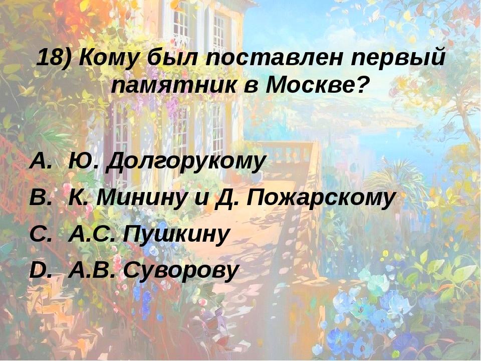 18) Кому был поставлен первый памятник в Москве? Ю. Долгорукому К. Минину и Д...