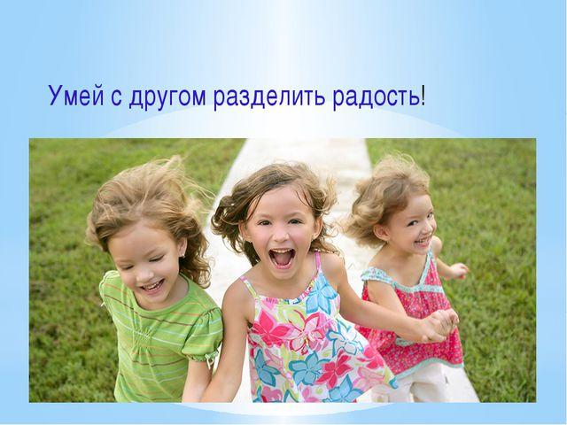 Умей с другом разделить радость!