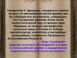 Священник К. Цинцадзе, специально изучая вопрос об автокефалии своей Церкви,