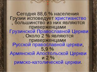 Сегодня 88,6% населения Грузии исповедуетхристианство, большинство из них я