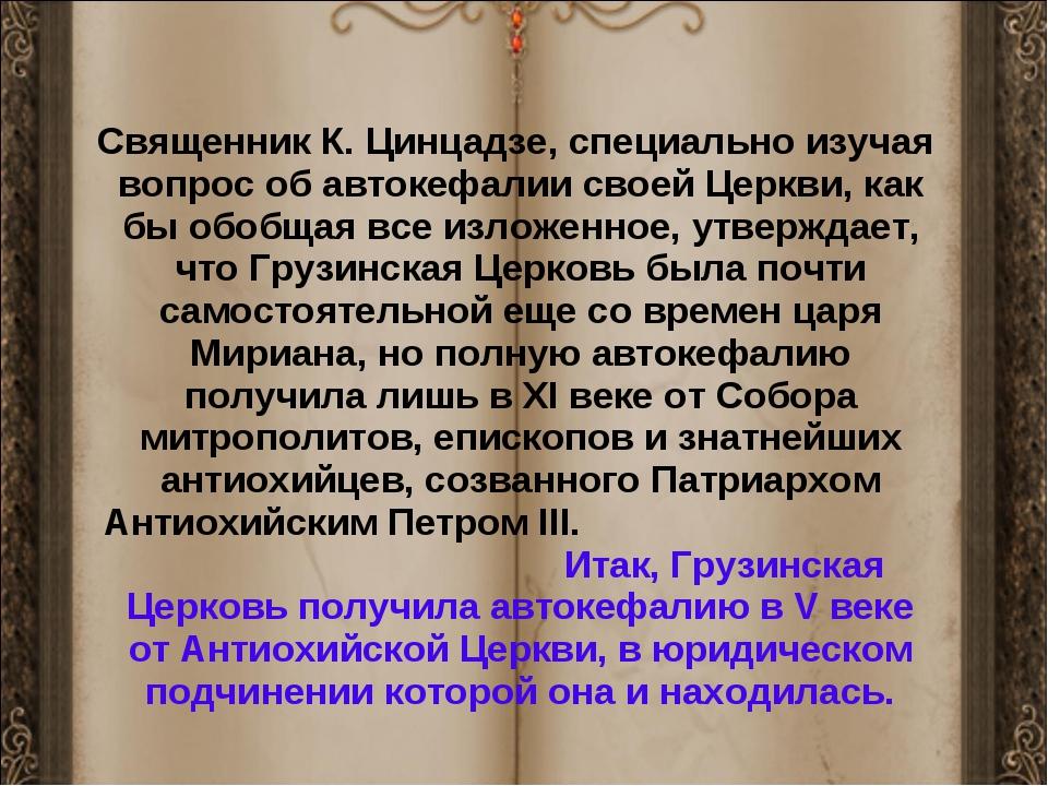 Священник К. Цинцадзе, специально изучая вопрос об автокефалии своей Церкви,...