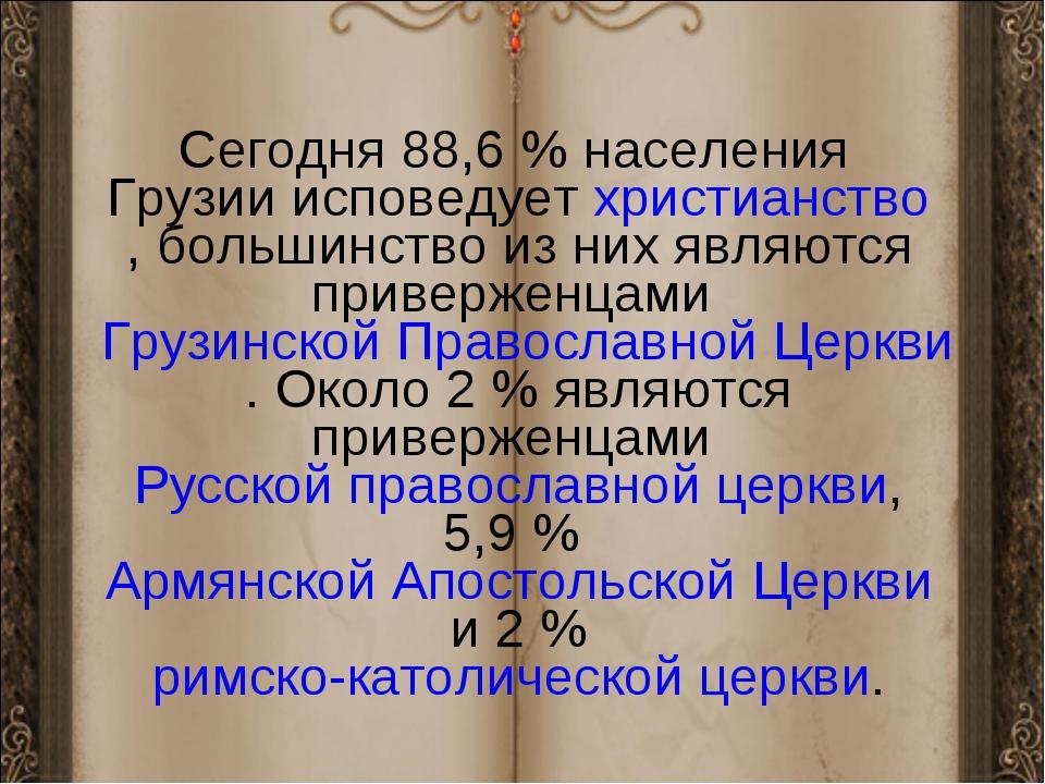 Сегодня 88,6% населения Грузии исповедуетхристианство, большинство из них я...