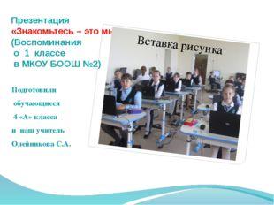 Презентация «Знакомьтесь – это мы!» (Воспоминания о 1 классе в МКОУ БООШ №2)