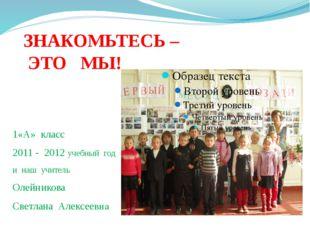 ЗНАКОМЬТЕСЬ – ЭТО МЫ! 1«А» класс 2011 - 2012 учебный год и наш учитель Олейни
