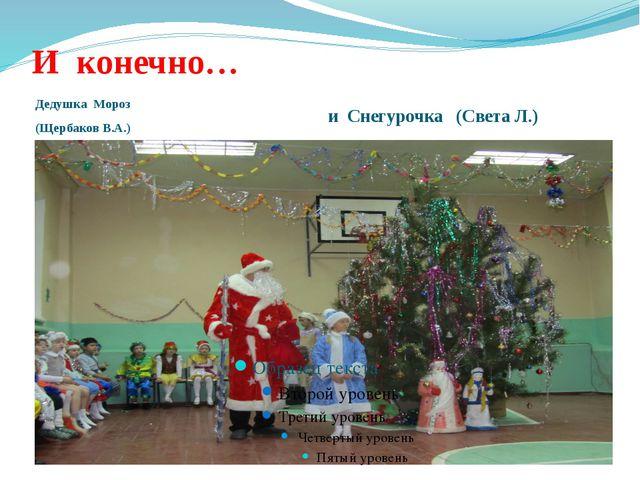 И конечно… Дедушка Мороз (Щербаков В.А.) и Снегурочка (Света Л.)