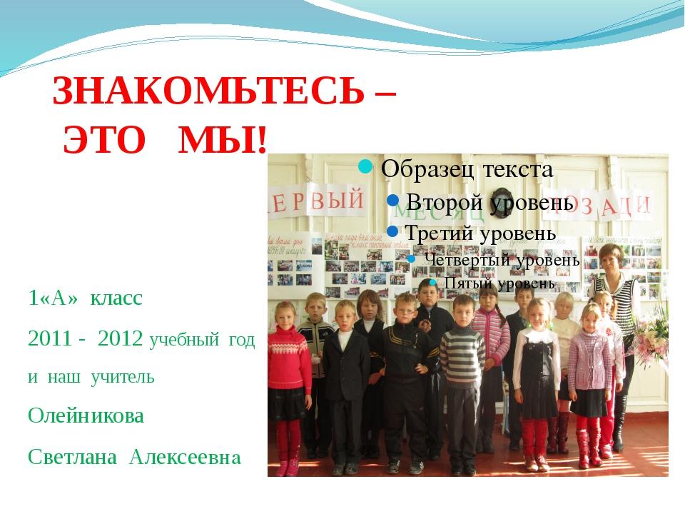 ЗНАКОМЬТЕСЬ – ЭТО МЫ! 1«А» класс 2011 - 2012 учебный год и наш учитель Олейни...