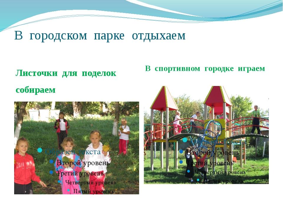 В городском парке отдыхаем Листочки для поделок собираем В спортивном городке...