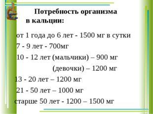 Потребность организма в кальции: от 1 года до 6 лет - 1500 мг в сутки 7 - 9 л