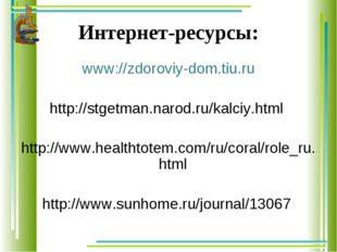 Интернет-ресурсы: www://zdoroviy-dom.tiu.ru http://stgetman.narod.ru/kalciy.h