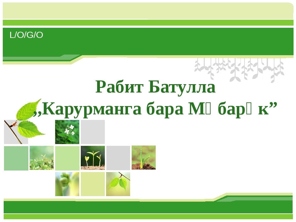 "Рабит Батулла ,,Карурманга бара Мөбарәк"" L/O/G/O www.themegallery.com"