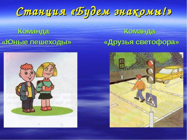 Станция «Будем знакомы!» Команда Команда «Юные пешеходы» «Друзья светофора»