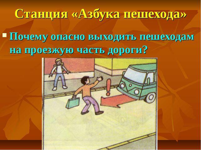 Станция «Азбука пешехода» Почему опасно выходить пешеходам на проезжую часть...