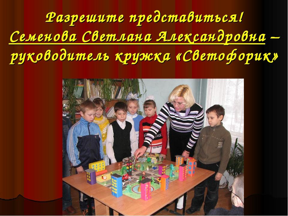 Разрешите представиться! Семенова Светлана Александровна –руководитель кружка...