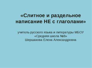 «Слитное и раздельное написание НЕ с глаголами» учитель русского языка и лите