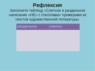 Рефлексия Заполните таблицу «Слитное и раздельное написание «НЕ» с глаголами»