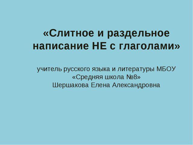 «Слитное и раздельное написание НЕ с глаголами» учитель русского языка и лите...
