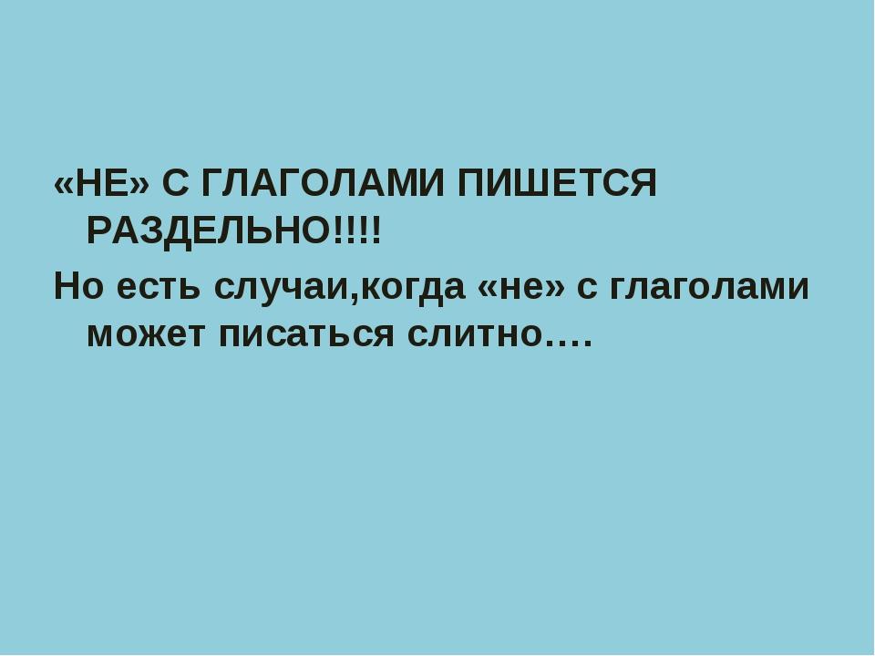 «НЕ» С ГЛАГОЛАМИ ПИШЕТСЯ РАЗДЕЛЬНО!!!! Но есть случаи,когда «не» с глаголами...