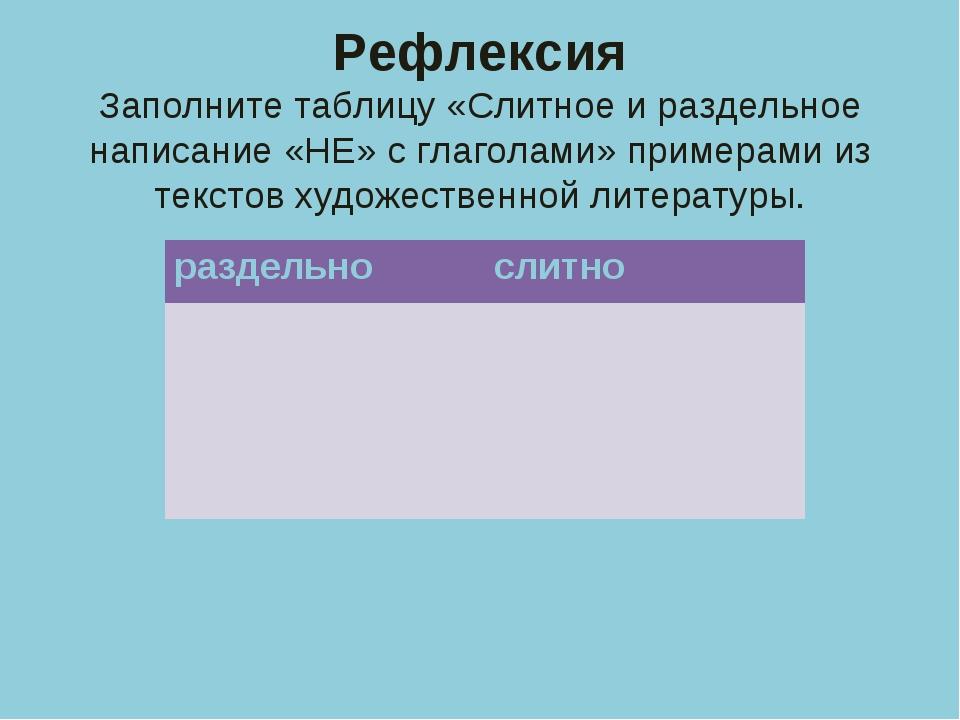 Рефлексия Заполните таблицу «Слитное и раздельное написание «НЕ» с глаголами»...