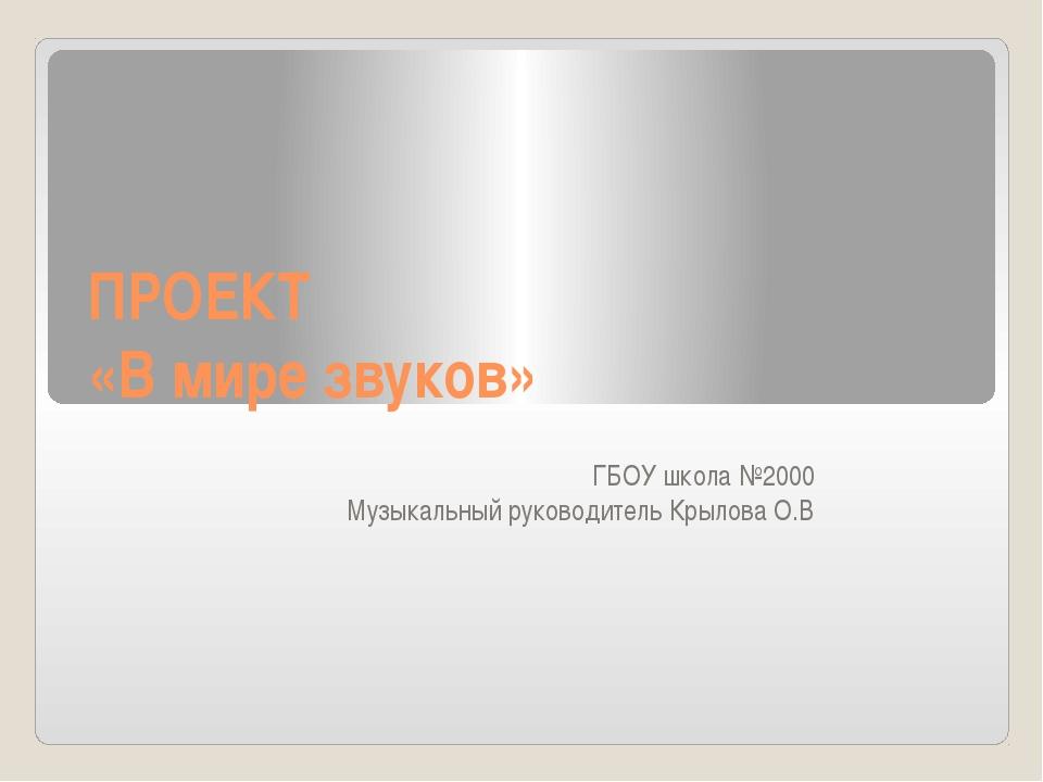 ПРОЕКТ «В мире звуков» ГБОУ школа №2000 Музыкальный руководитель Крылова О.В