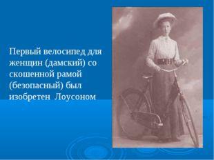 Первый велосипед для женщин (дамский) со скошенной рамой (безопасный) был изо