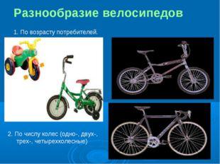 Разнообразие велосипедов 1. По возрасту потребителей. 2. По числу колес (одно