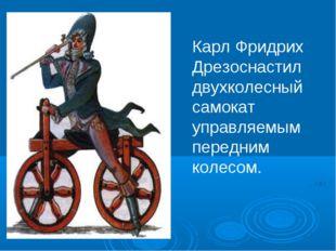 Карл Фридрих Дрезоснастил двухколесный самокат управляемым передним колесом.