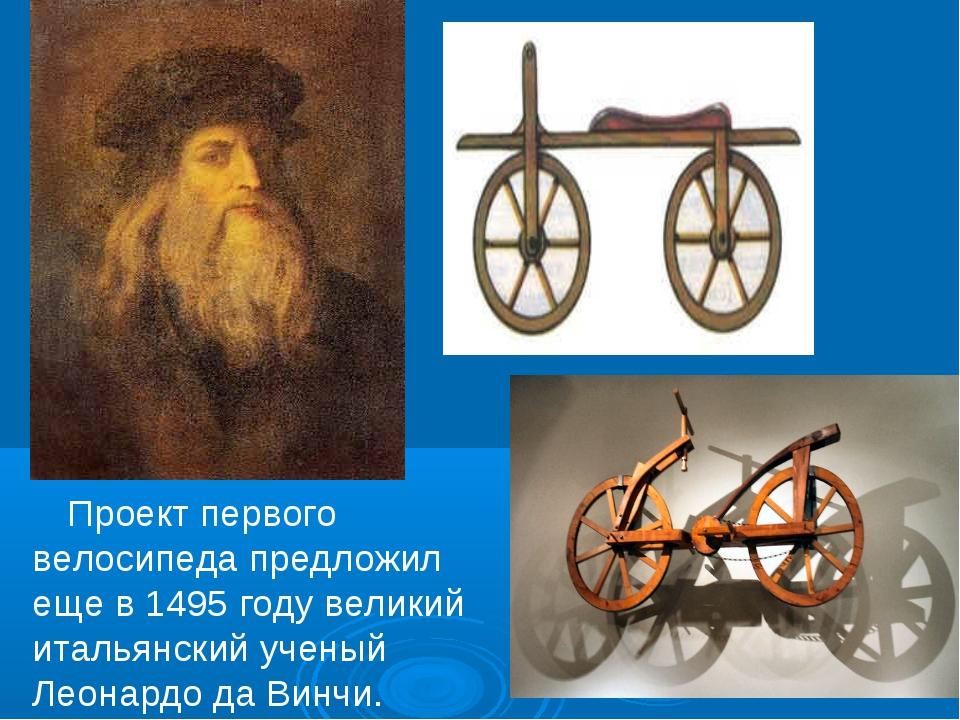 Проект первого велосипеда предложил еще в 1495 году великий итальянский учен...