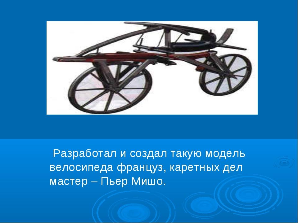 Разработал и создал такую модель велосипеда француз, каретных дел мастер – П...