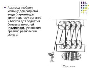 Архимед изобрел машину для подъема воды («архимедов винт»),систему рычагов и